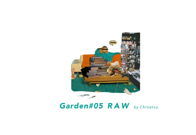 Garden #05 RAW by Chinatsu + #06 For Zine