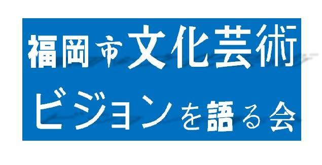 福岡市文化芸術ビジョンを語る会